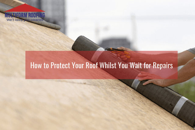 How to Protect Your Roof Whilst You Wait for Repairs