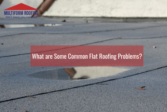 What are Some Common Flat Roofing Problems