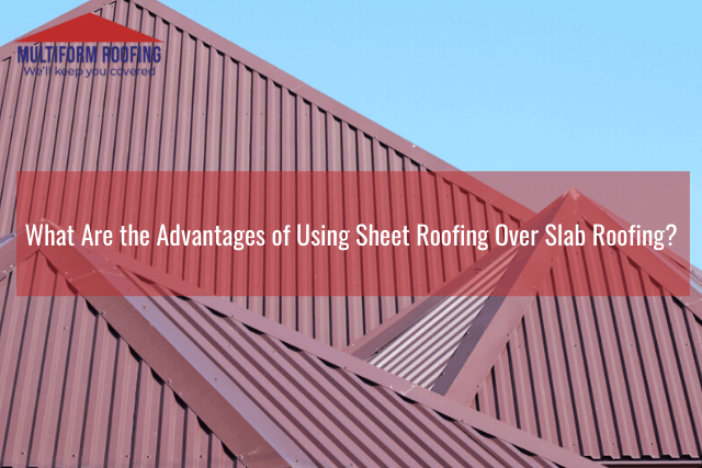 What Are the Advantages of Using Sheet Roofing Over Slab Roofing