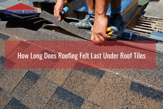 How Long Does Roofing Felt Last Under Roof Tiles