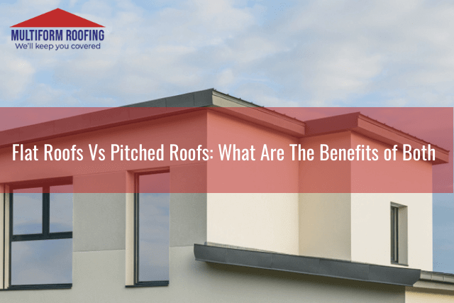 Flat Roofs Vs Pitched Roofs_ What Are The Benefits of Both
